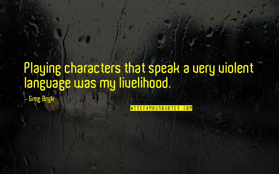 Bryk Quotes By Greg Bryk: Playing characters that speak a very violent language