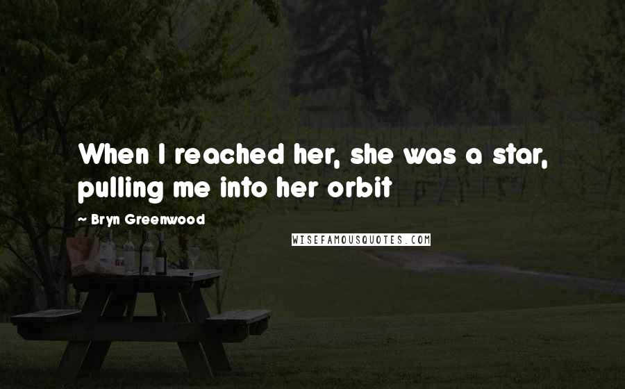 Bryn Greenwood quotes: When I reached her, she was a star, pulling me into her orbit