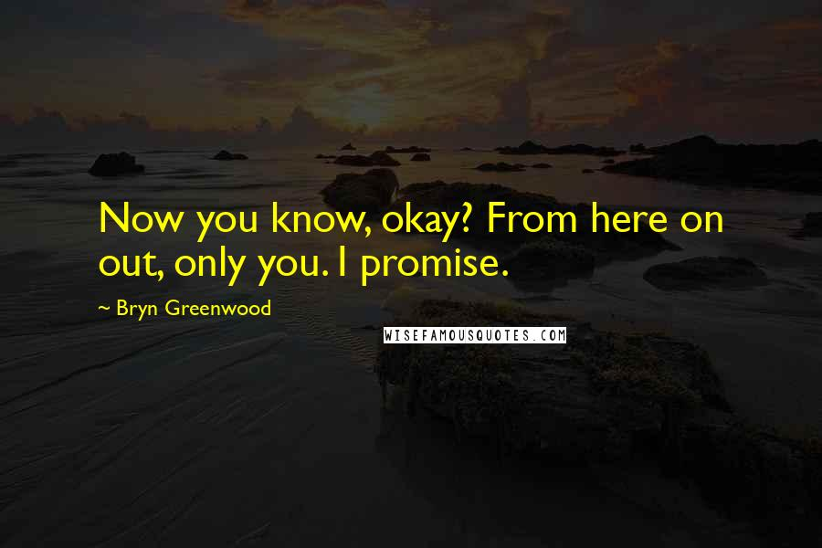 Bryn Greenwood quotes: Now you know, okay? From here on out, only you. I promise.