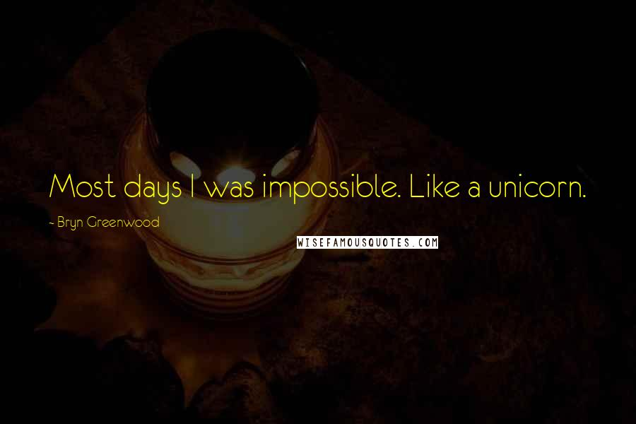 Bryn Greenwood quotes: Most days I was impossible. Like a unicorn.