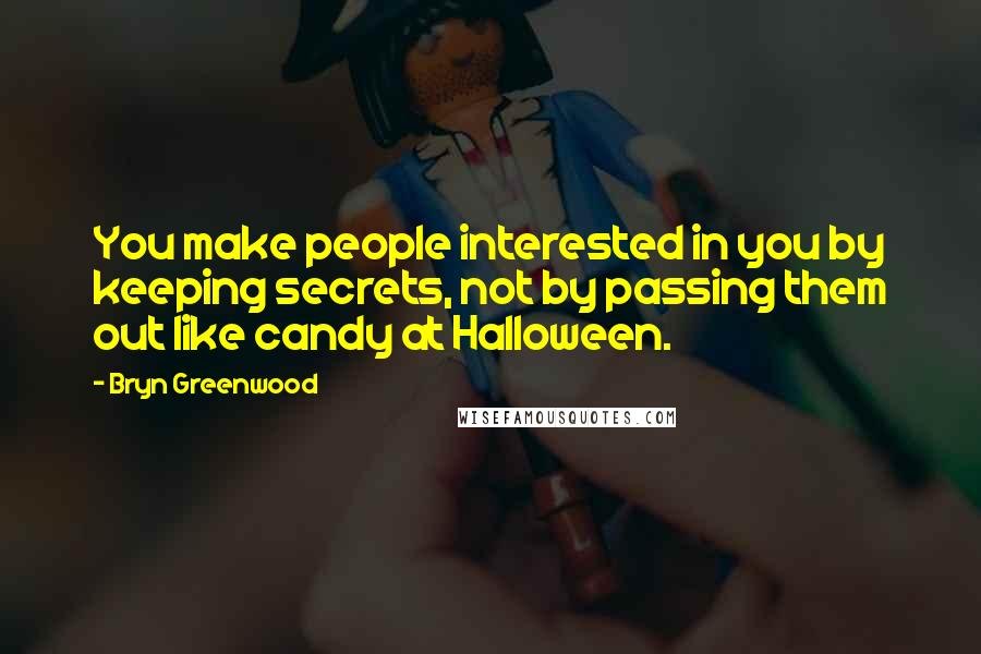 Bryn Greenwood quotes: You make people interested in you by keeping secrets, not by passing them out like candy at Halloween.