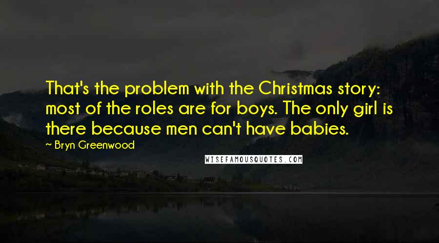 Bryn Greenwood quotes: That's the problem with the Christmas story: most of the roles are for boys. The only girl is there because men can't have babies.