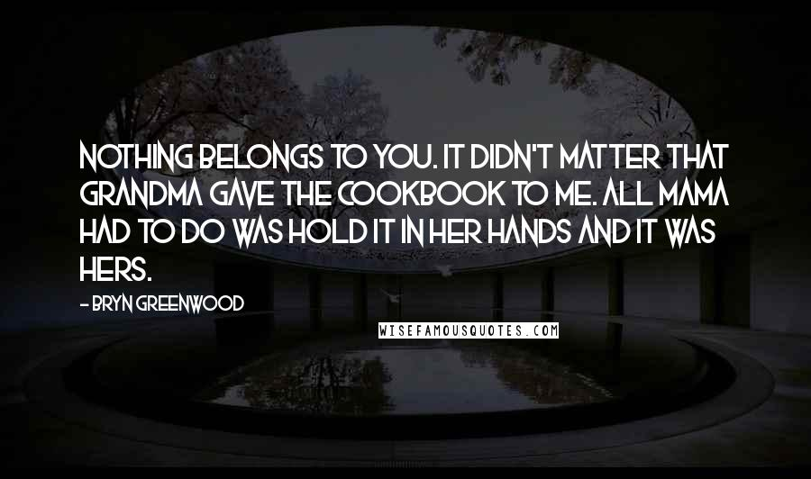 Bryn Greenwood quotes: Nothing belongs to you. It didn't matter that Grandma gave the cookbook to me. All Mama had to do was hold it in her hands and it was hers.