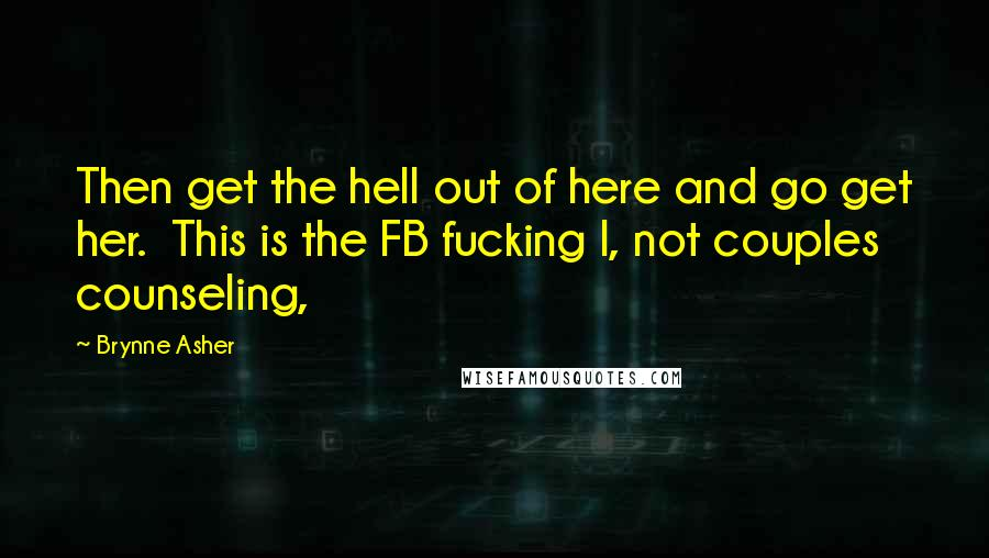 Brynne Asher quotes: Then get the hell out of here and go get her. This is the FB fucking I, not couples counseling,