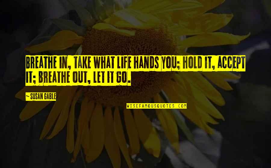 Bsn Motivational Quotes By Susan Gable: Breathe in, take what life hands you; hold