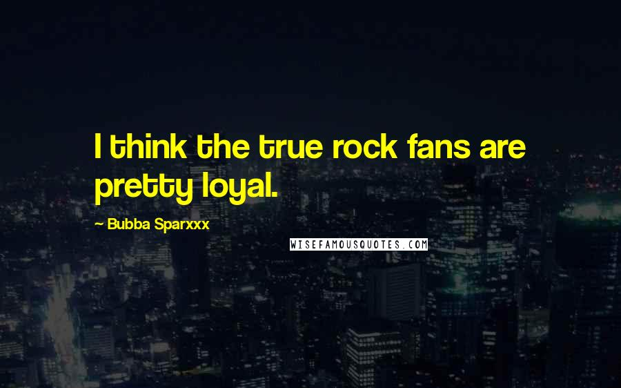 Bubba Sparxxx quotes: I think the true rock fans are pretty loyal.
