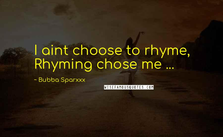 Bubba Sparxxx quotes: I aint choose to rhyme, Rhyming chose me ...