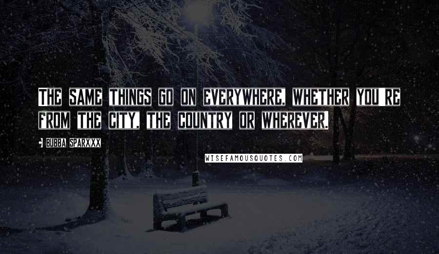 Bubba Sparxxx quotes: The same things go on everywhere, whether you're from the city, the country or wherever.