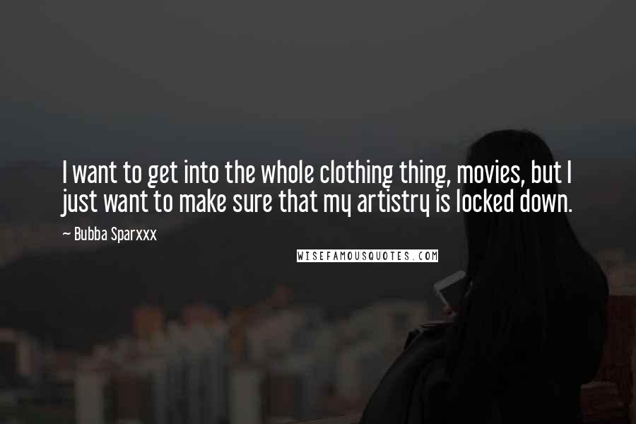 Bubba Sparxxx quotes: I want to get into the whole clothing thing, movies, but I just want to make sure that my artistry is locked down.
