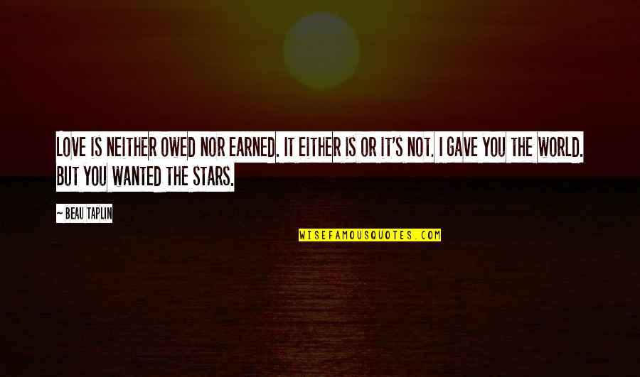 Bubblingly Quotes By Beau Taplin: Love is neither owed nor earned. It either
