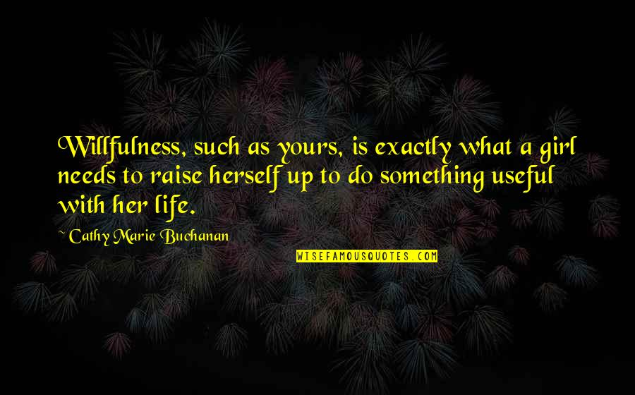 Buchanan Quotes By Cathy Marie Buchanan: Willfulness, such as yours, is exactly what a