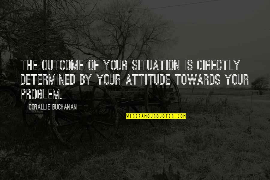 Buchanan Quotes By Corallie Buchanan: The outcome of your situation is directly determined