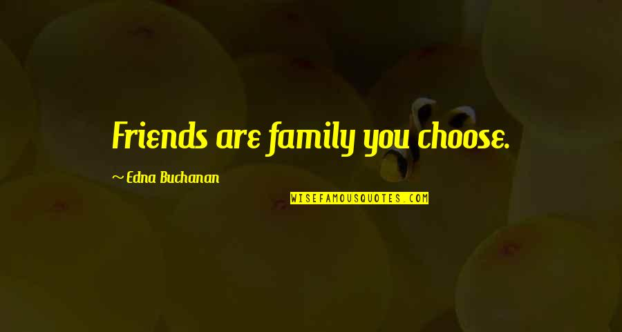 Buchanan Quotes By Edna Buchanan: Friends are family you choose.