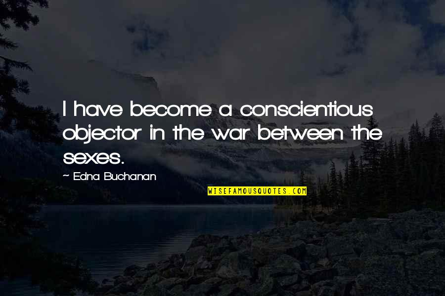 Buchanan Quotes By Edna Buchanan: I have become a conscientious objector in the