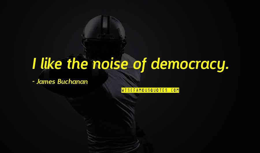Buchanan Quotes By James Buchanan: I like the noise of democracy.