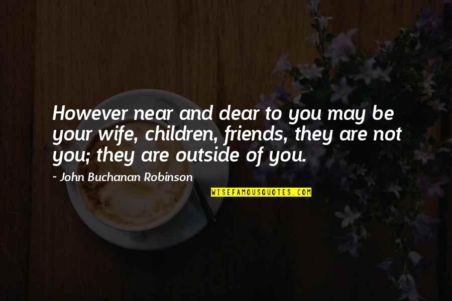 Buchanan Quotes By John Buchanan Robinson: However near and dear to you may be
