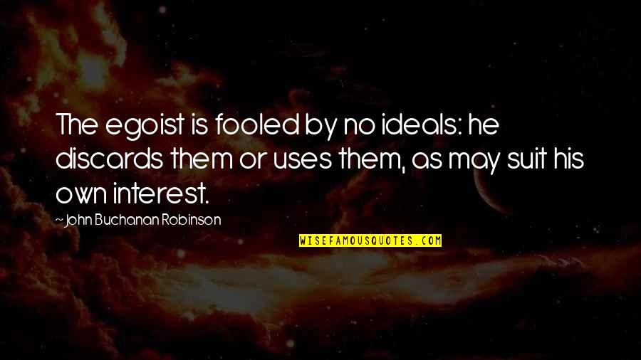 Buchanan Quotes By John Buchanan Robinson: The egoist is fooled by no ideals: he