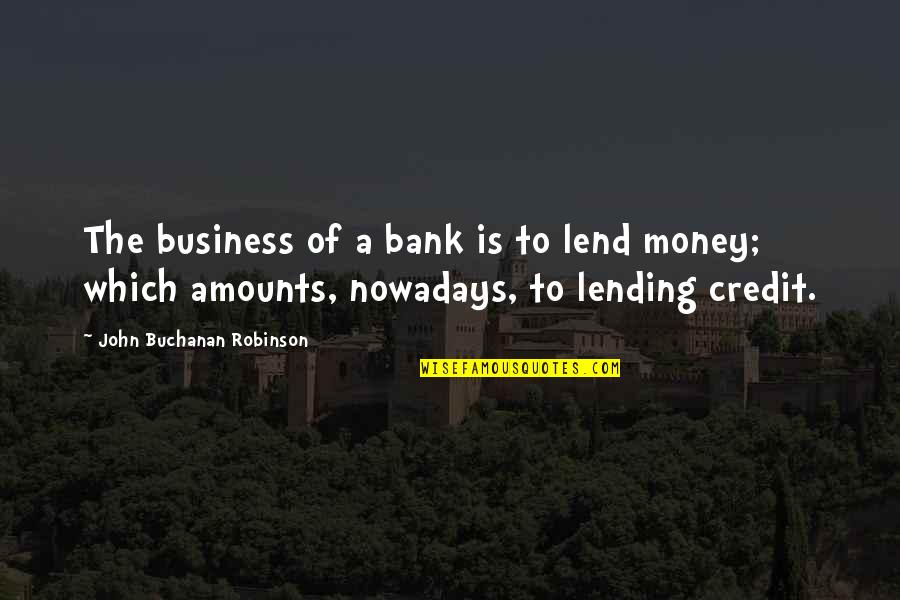 Buchanan Quotes By John Buchanan Robinson: The business of a bank is to lend