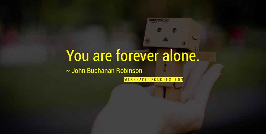 Buchanan Quotes By John Buchanan Robinson: You are forever alone.