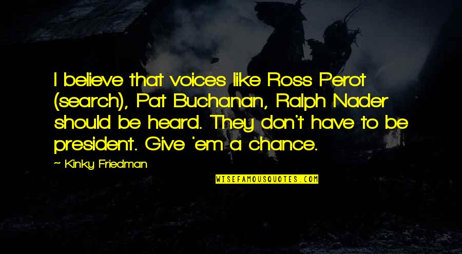 Buchanan Quotes By Kinky Friedman: I believe that voices like Ross Perot (search),