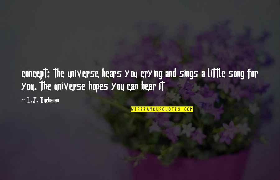 Buchanan Quotes By L.J. Buchanan: concept: the universe hears you crying and sings