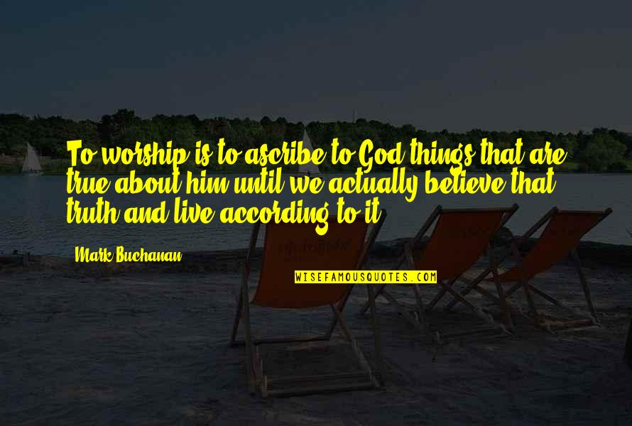 Buchanan Quotes By Mark Buchanan: To worship is to ascribe to God things