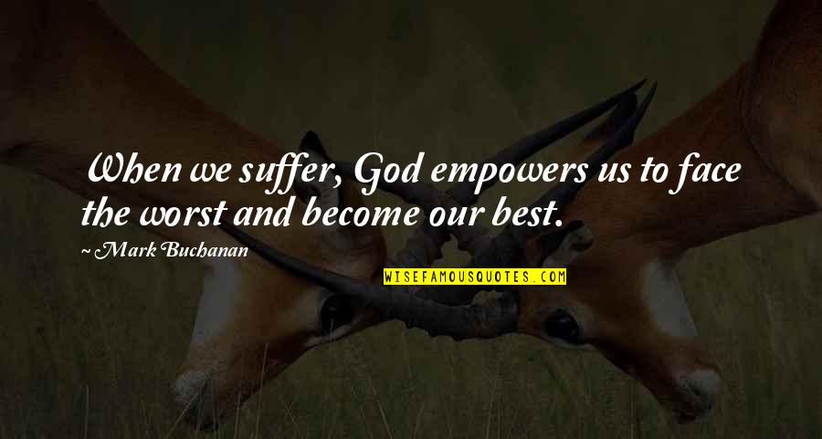Buchanan Quotes By Mark Buchanan: When we suffer, God empowers us to face