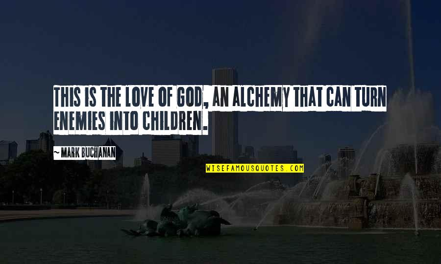 Buchanan Quotes By Mark Buchanan: This is the love of God, an alchemy