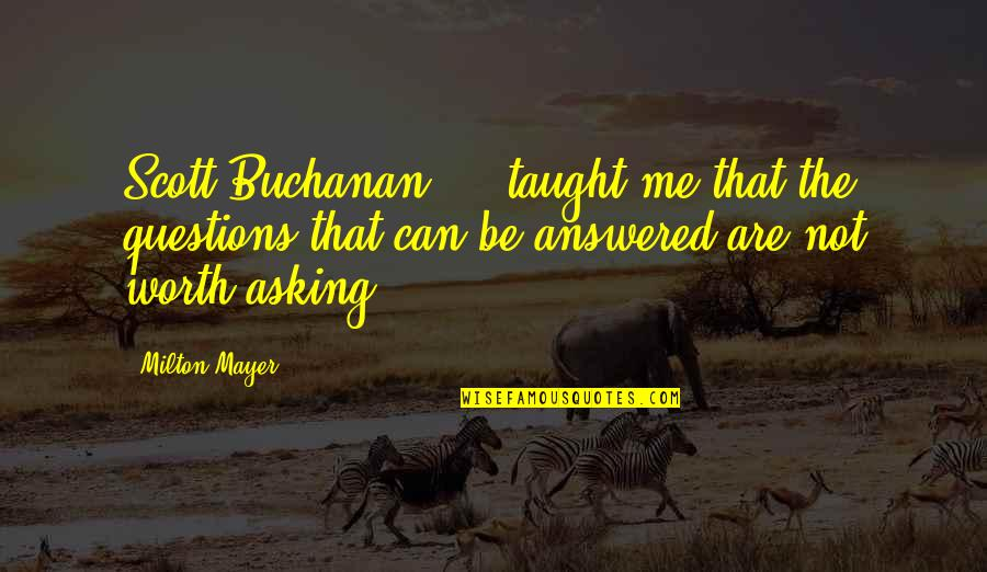 Buchanan Quotes By Milton Mayer: Scott Buchanan ... taught me that the questions