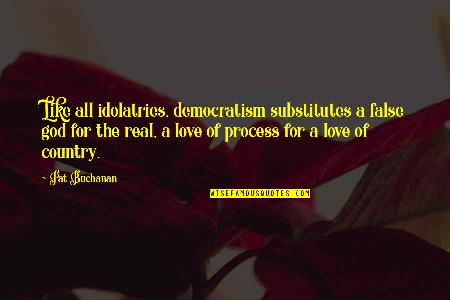 Buchanan Quotes By Pat Buchanan: Like all idolatries, democratism substitutes a false god