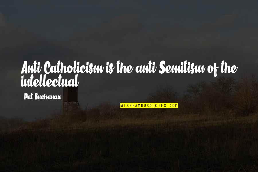 Buchanan Quotes By Pat Buchanan: Anti-Catholicism is the anti-Semitism of the intellectual.
