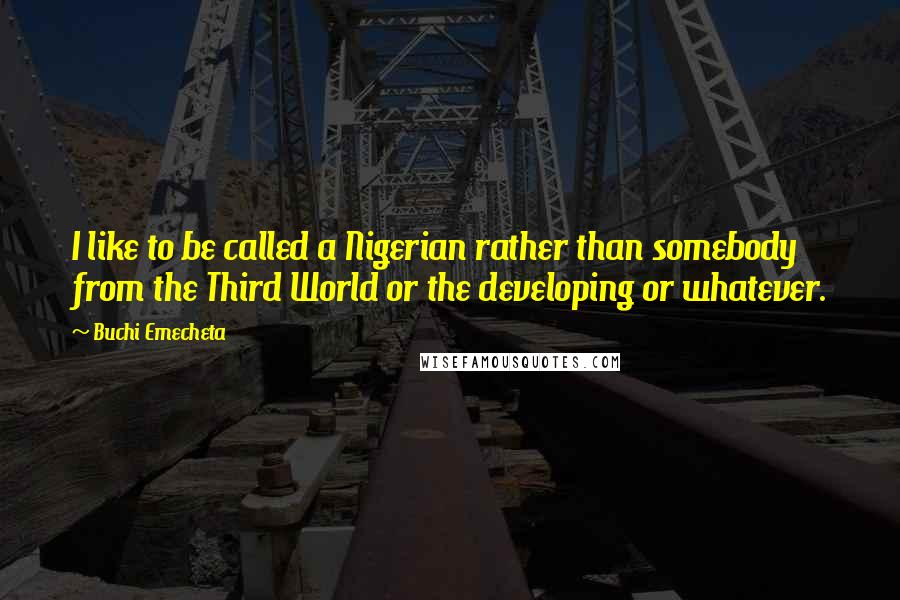 Buchi Emecheta quotes: I like to be called a Nigerian rather than somebody from the Third World or the developing or whatever.