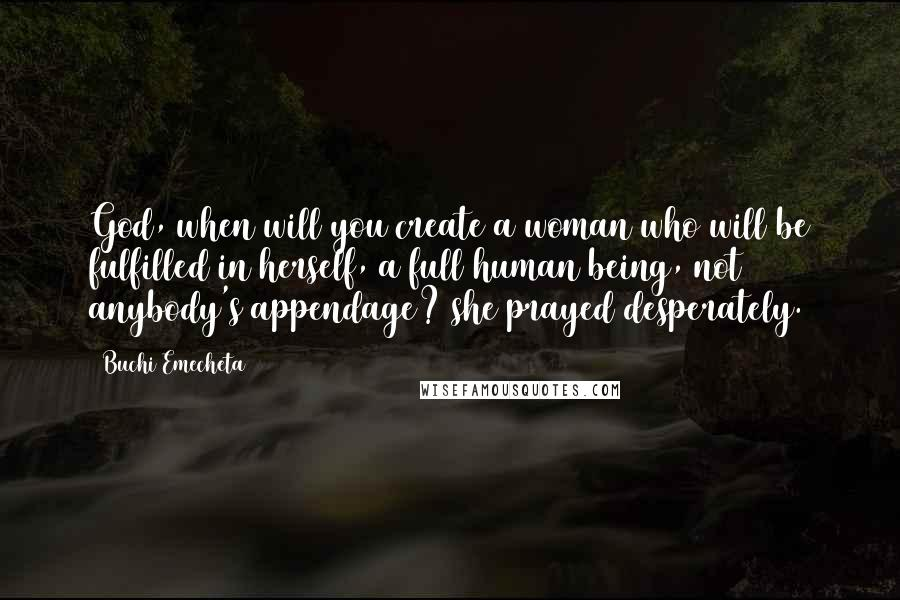 Buchi Emecheta quotes: God, when will you create a woman who will be fulfilled in herself, a full human being, not anybody's appendage? she prayed desperately.