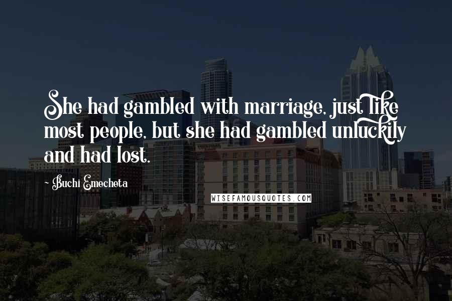 Buchi Emecheta quotes: She had gambled with marriage, just like most people, but she had gambled unluckily and had lost.
