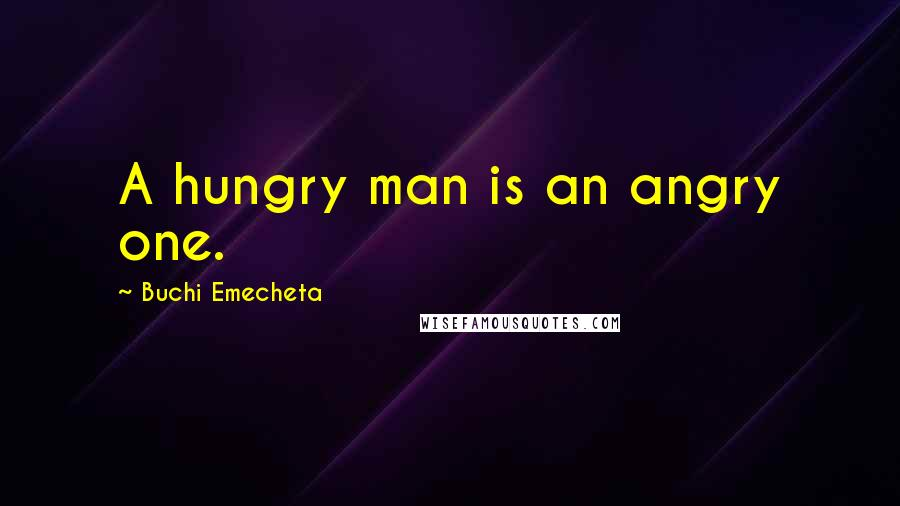 Buchi Emecheta quotes: A hungry man is an angry one.