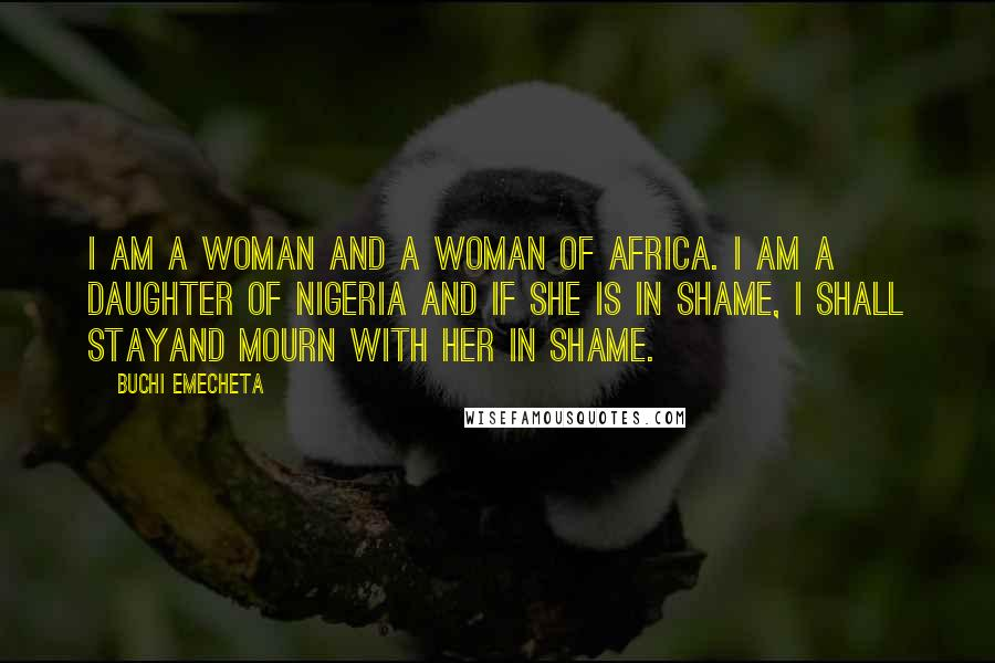 Buchi Emecheta quotes: I am a woman and a woman of Africa. I am a daughter of Nigeria and if she is in shame, I shall stayand mourn with her in shame.