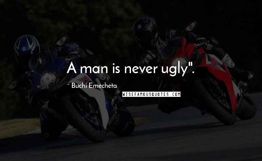 "Buchi Emecheta quotes: A man is never ugly""."