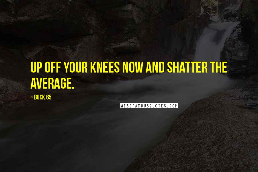 Buck 65 quotes: Up off your knees now and shatter the average.