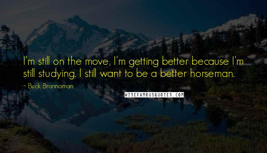 Buck Brannaman quotes: I'm still on the move, I'm getting better because I'm still studying. I still want to be a better horseman.