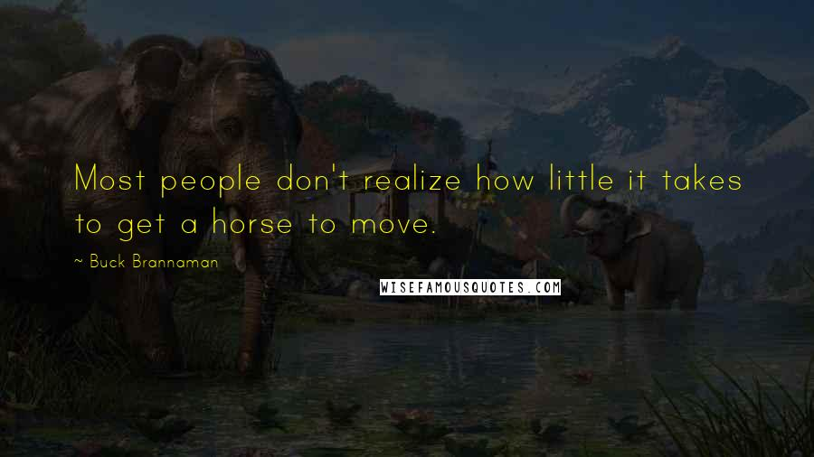 Buck Brannaman quotes: Most people don't realize how little it takes to get a horse to move.