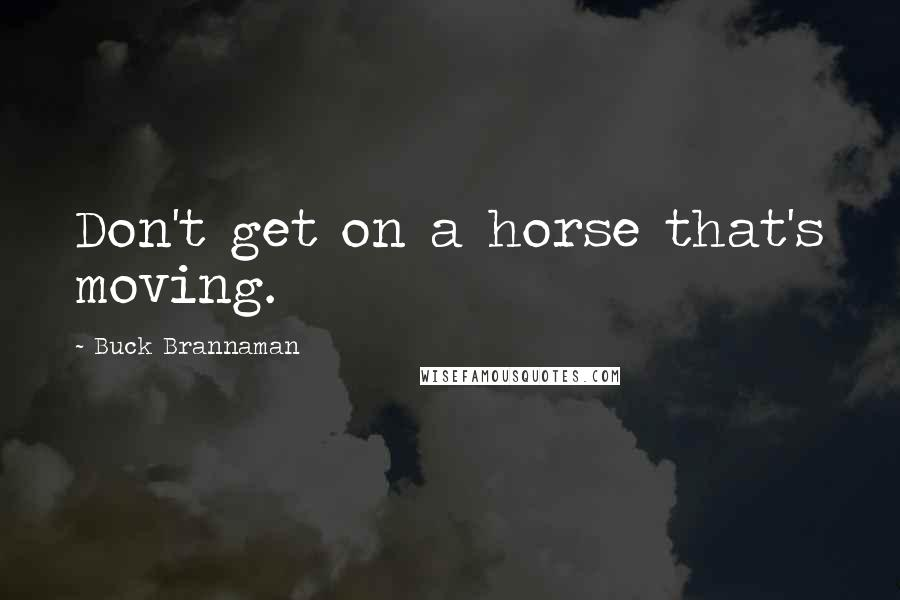 Buck Brannaman quotes: Don't get on a horse that's moving.