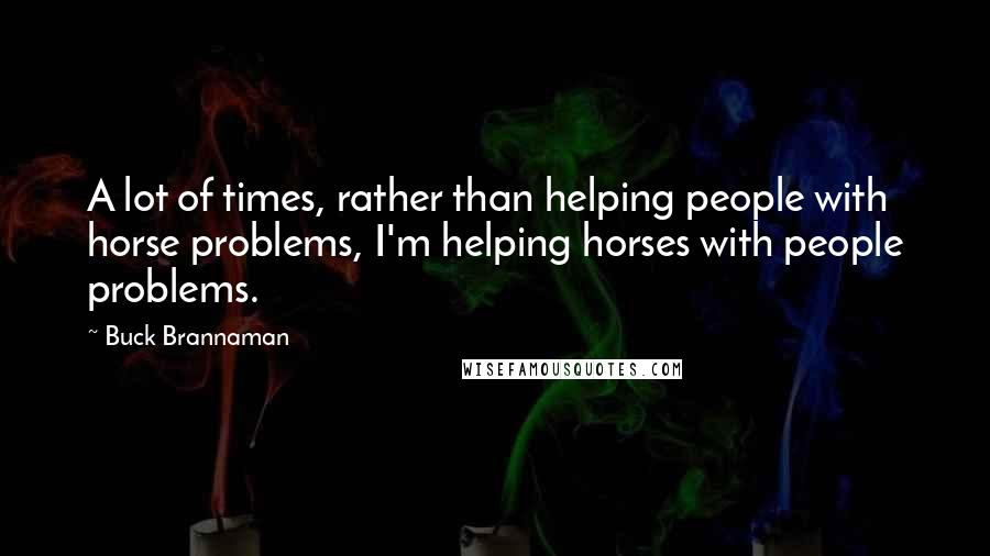 Buck Brannaman quotes: A lot of times, rather than helping people with horse problems, I'm helping horses with people problems.