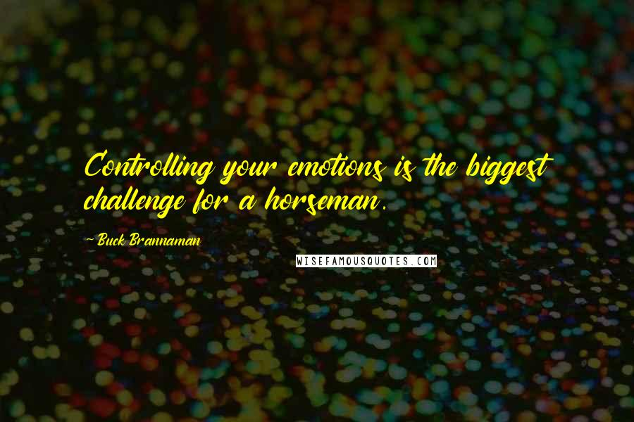 Buck Brannaman quotes: Controlling your emotions is the biggest challenge for a horseman.