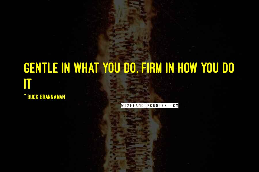 Buck Brannaman quotes: Gentle in what you do, Firm in how you do it