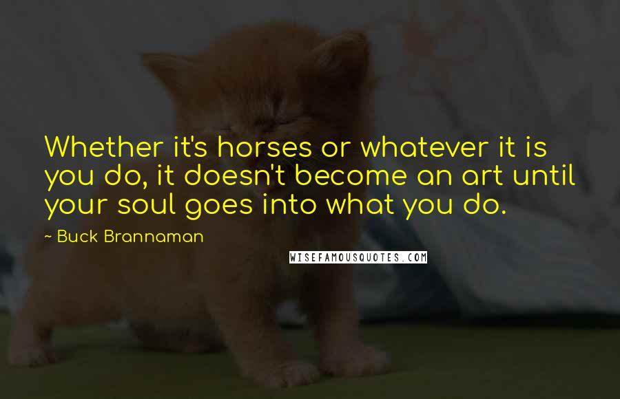 Buck Brannaman quotes: Whether it's horses or whatever it is you do, it doesn't become an art until your soul goes into what you do.