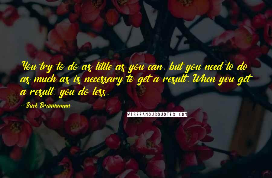 Buck Brannaman quotes: You try to do as little as you can, but you need to do as much as is necessary to get a result. When you get a result, you do