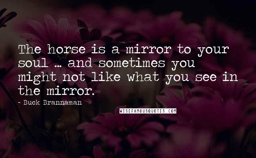 Buck Brannaman quotes: The horse is a mirror to your soul ... and sometimes you might not like what you see in the mirror.