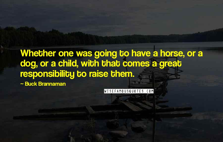 Buck Brannaman quotes: Whether one was going to have a horse, or a dog, or a child, with that comes a great responsibility to raise them.