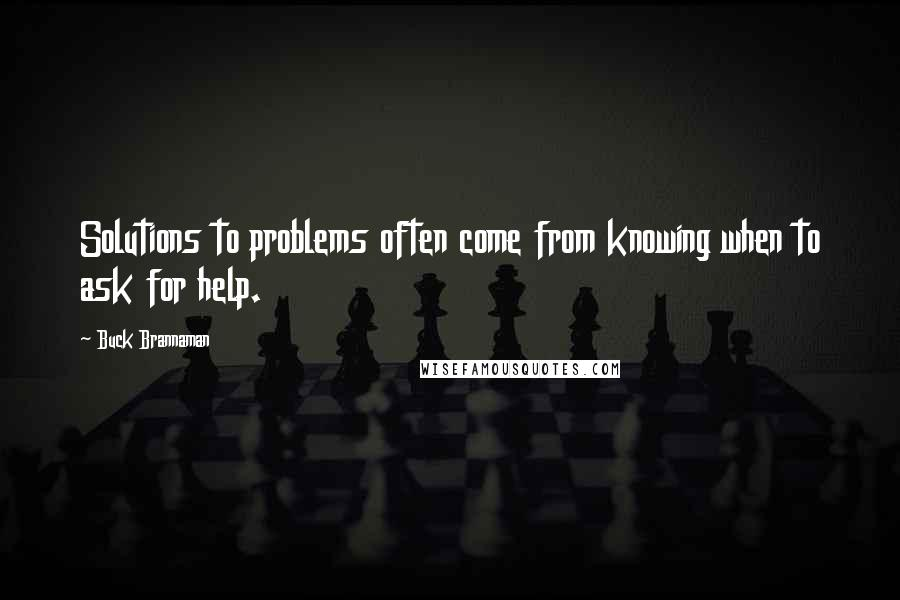 Buck Brannaman quotes: Solutions to problems often come from knowing when to ask for help.