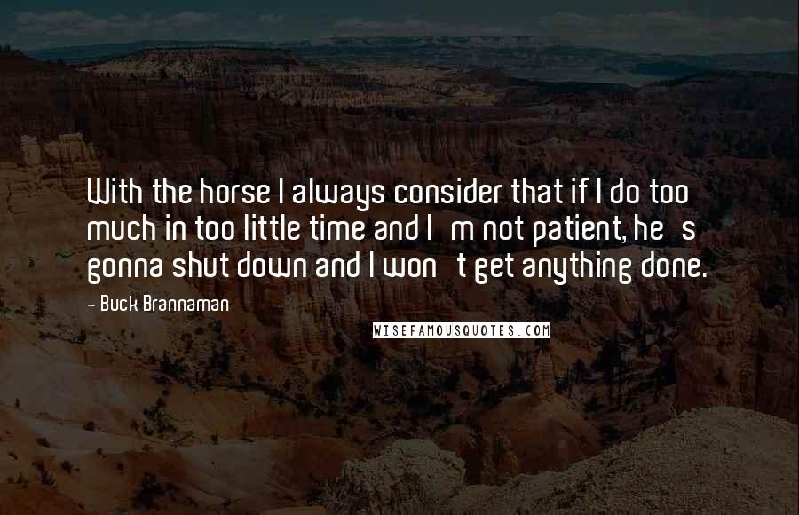 Buck Brannaman quotes: With the horse I always consider that if I do too much in too little time and I'm not patient, he's gonna shut down and I won't get anything done.